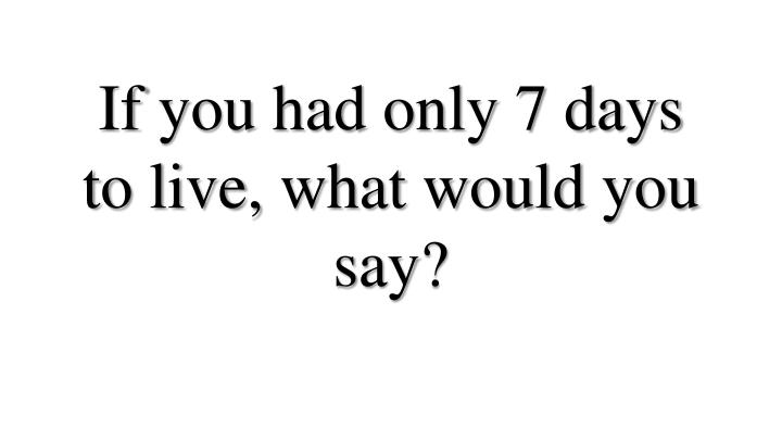 If you had only 7 days to live what would you say