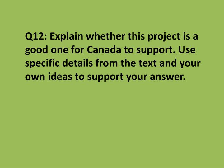 Q12: Explain whether this project is a good one for Canada to support. Use specific details from the text and your own ideas to support your answer.