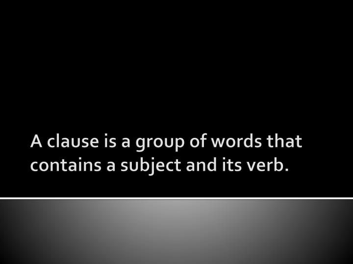 A clause is a group of words that contains a subject and its verb