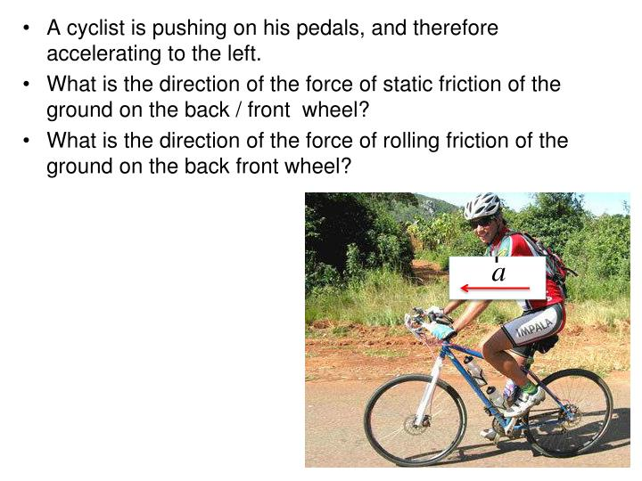 A cyclist is pushing on his pedals, and therefore accelerating to the left.
