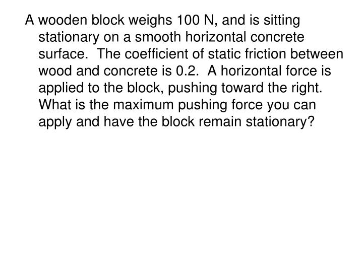 A wooden block weighs 100 N, and is sitting stationary on a smooth horizontal concrete surface.  The coefficient of static friction between wood and concrete is 0.2.  A horizontal force is applied to the block, pushing toward the right.  What is the maximum pushing force you can apply and have the block remain stationary?