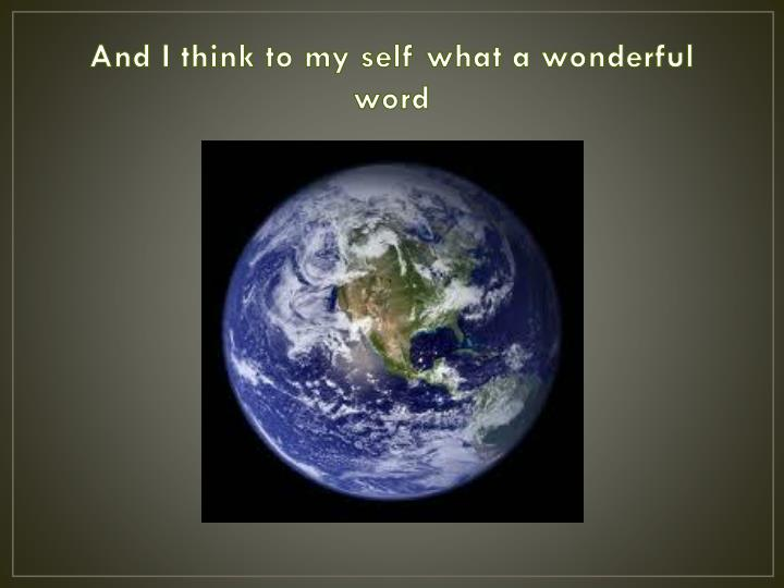 And I think to my self what a wonderful word