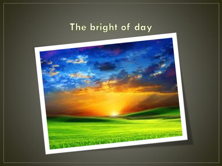 The bright of day