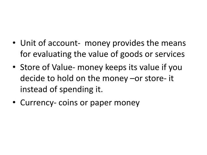 Unit of account-  money provides the means for evaluating the value of goods or services