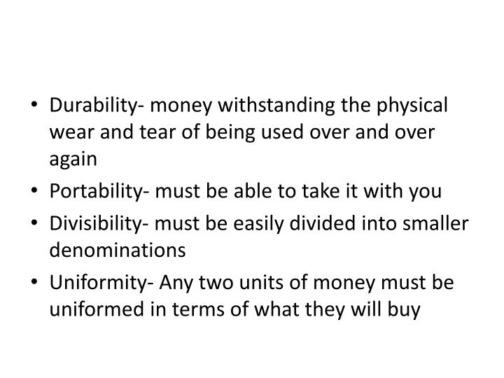 Durability- money withstanding the physical wear and tear of being used over and over again
