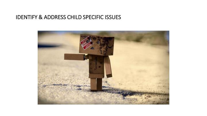IDENTIFY & ADDRESS CHILD SPECIFIC ISSUES
