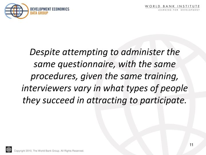 Despite attempting to administer the same questionnaire, with the same procedures, given the same training, interviewers vary in what types of people they succeed in attracting to participate.