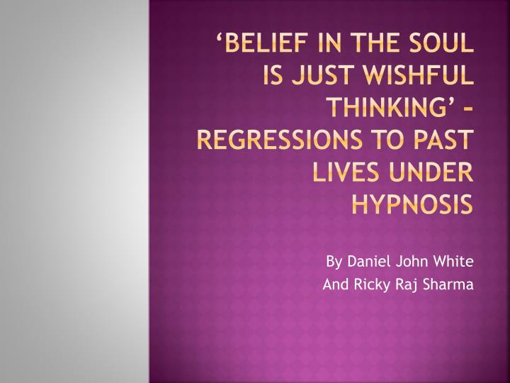 belief in the soul is just wishful thinking regressions to past lives under hypnosis n.