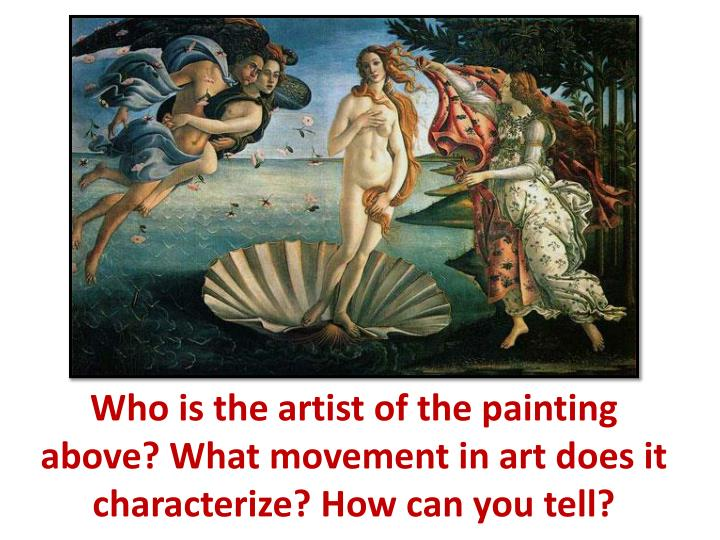 Who is the artist of the painting above? What movement in art does it characterize? How can you tell...