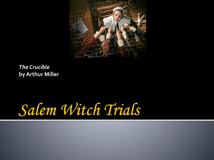 the elements of salem witch trials in arthur millers the crucible The crucible, written by arthur miller and published in 1953, is a play set during the salem witch trialsmany critics believe that this play was written with the intent to criticize the american anticommunist witch hunt of the 1950s, or the mccarthy era.