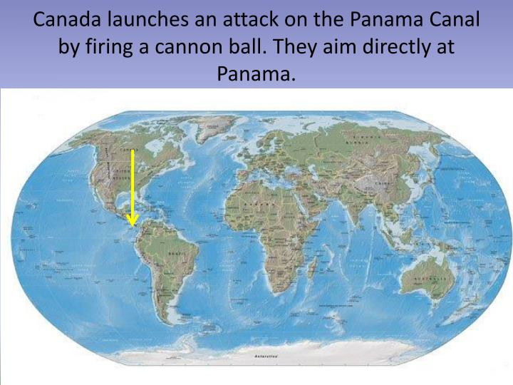 Canada launches an attack on the Panama Canal by firing a cannon ball. They aim directly at Panama.