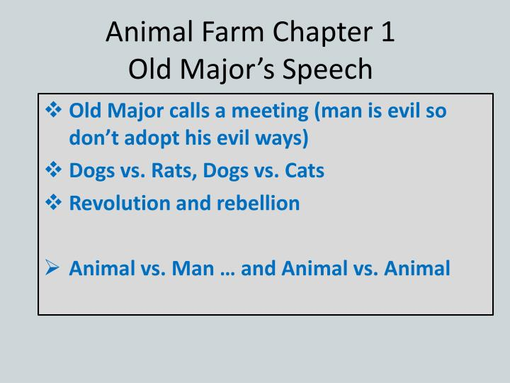 old majors speech animal farm An analysis of old major's speech to the animals of manor farm having served the indian imperial police in burma, george orwell received direct experience with the lower-class of society after joining the republican forces in the spanish civil war he grew critical of the communists, and later he fought the communists in spain, himself.
