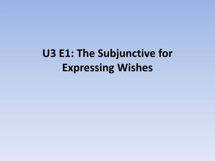 u3 e1 the subjunctive for expressing wishes n.