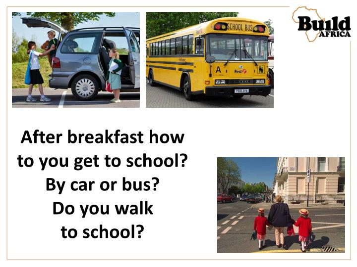 After breakfast how to you get to school?