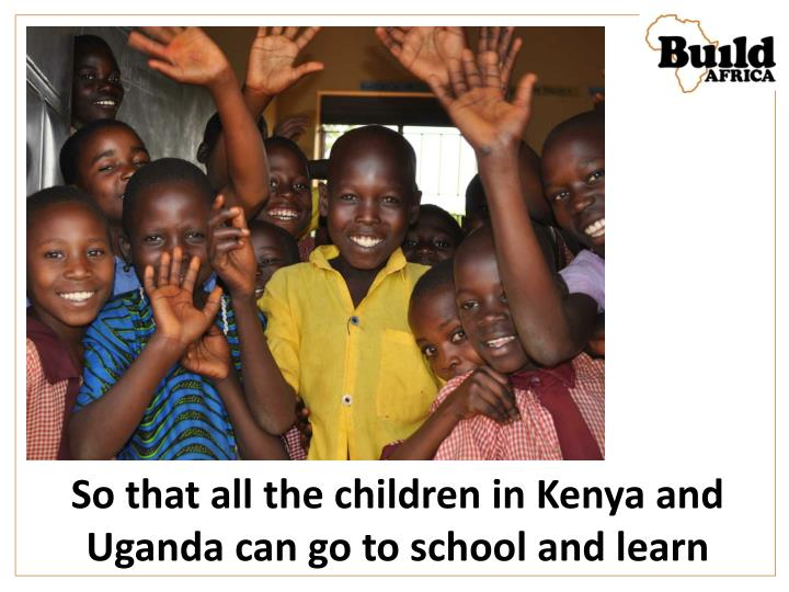 So that all the children in Kenya and Uganda can go to school and learn