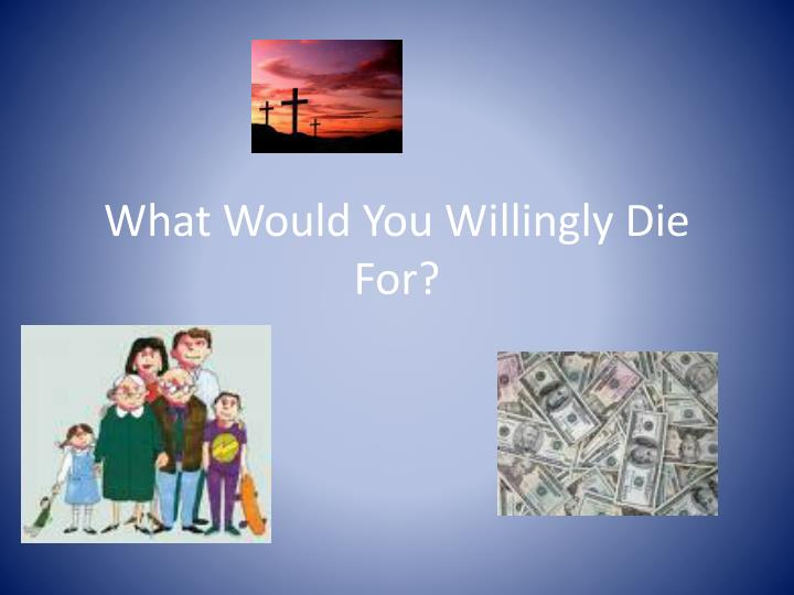 what would you willingly die for n.