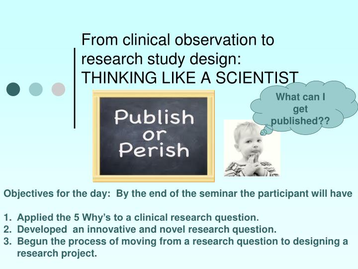 From clinical observation to research study design thinking like a scientist