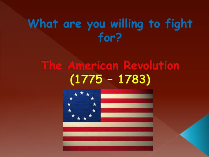 what are you willing to fight for the american revolution 1775 1783 n.