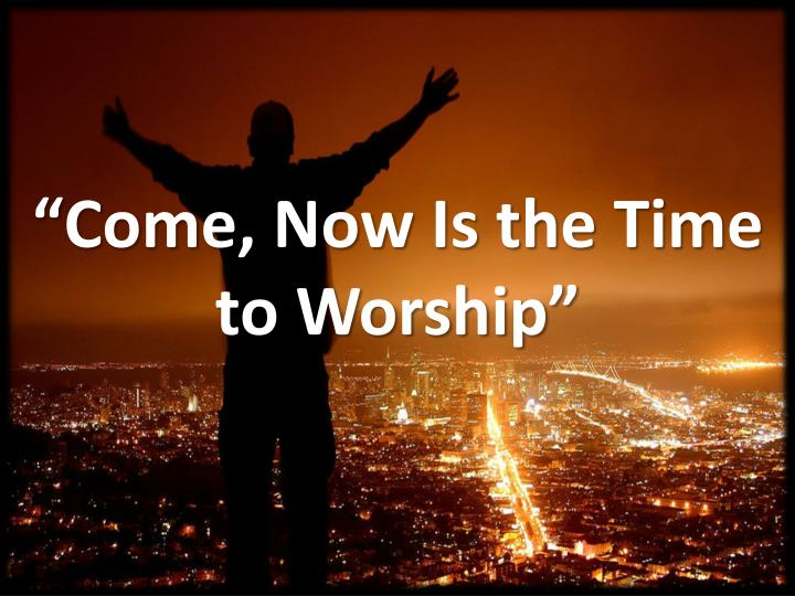 come now is the time to worship n.