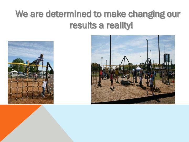 We are determined to make changing our results a reality!