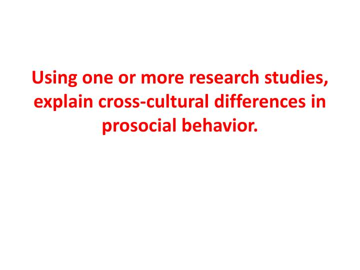 using one or more research studies explain cross cultural differences in prosocial behavior n.