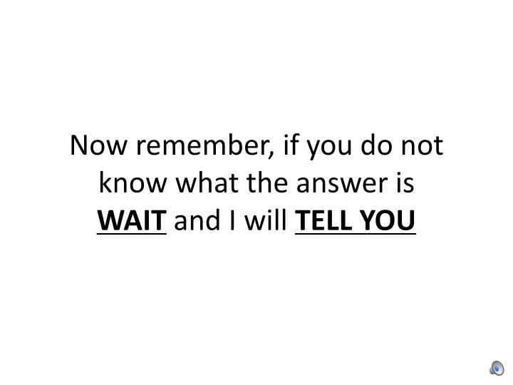 Now remember if you do not know what the answer is wait and i will tell you