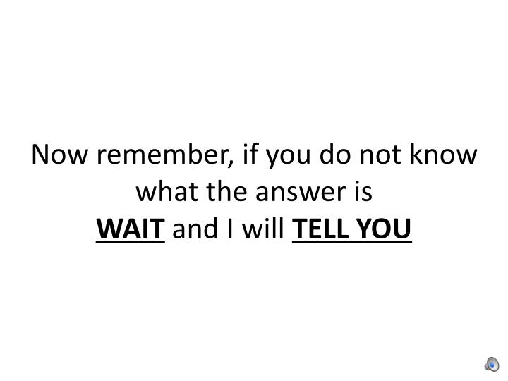 Now remember, if you do not know what the answer is