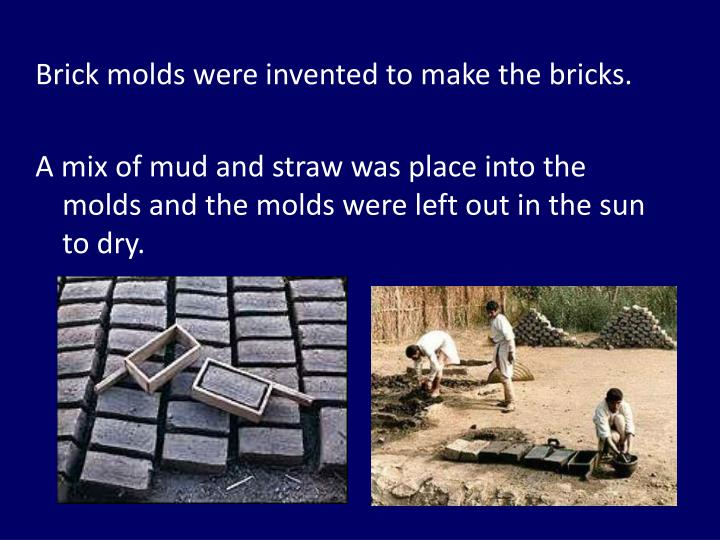 Brick molds were invented to make the bricks.