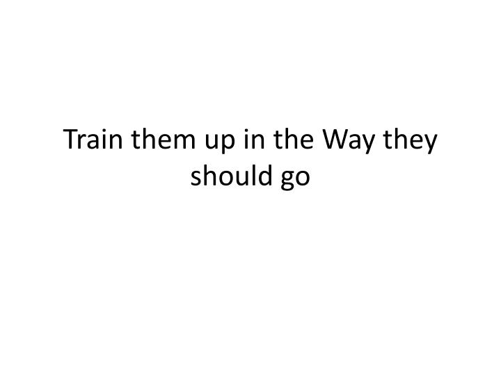 train them up in the way they should go n.