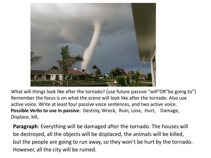 What will things look like after the tornado? (use future passive ""
