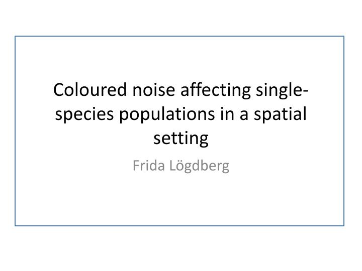 coloured noise affecting single species populations in a spatial setting n.