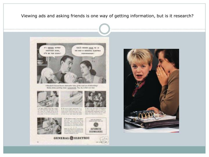 Viewing ads and asking friends is one way of getting information, but is it research?