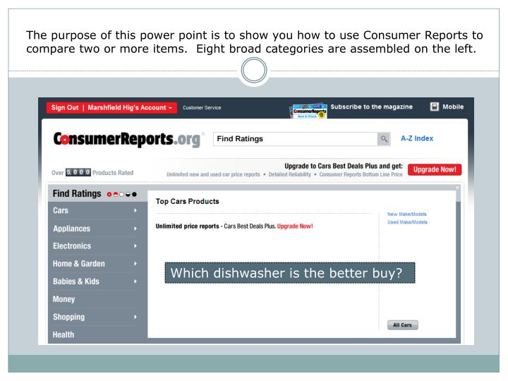 The purpose of this power point is to show you how to use Consumer Reports to compare two or more items.  Eight broad categories are assembled on the left.