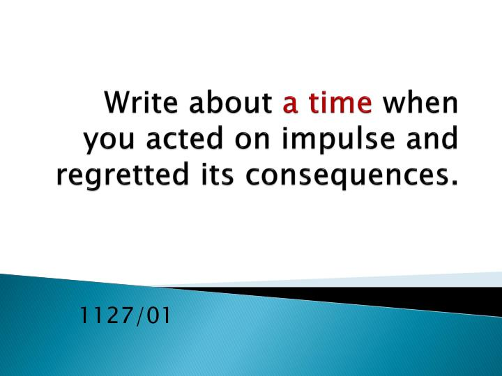 write about a time when you acted on impulse and regretted its consequences n.