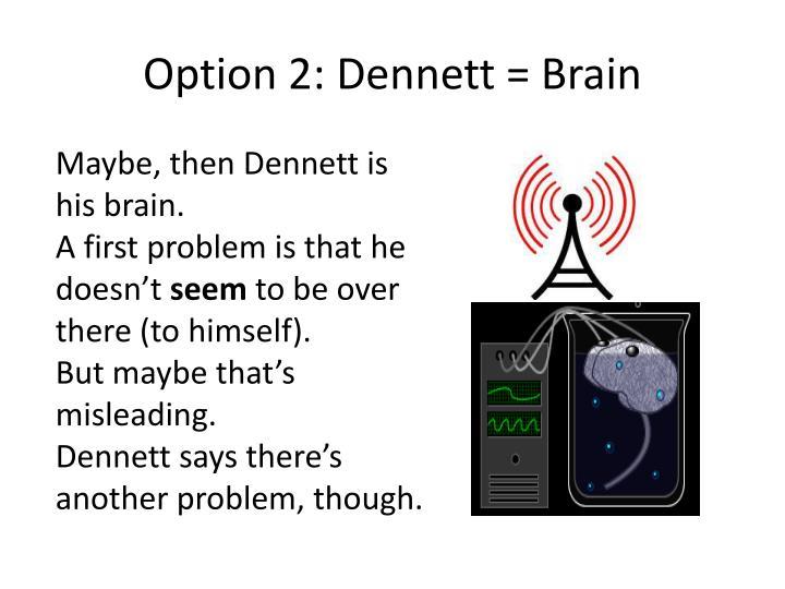 Option 2: Dennett = Brain