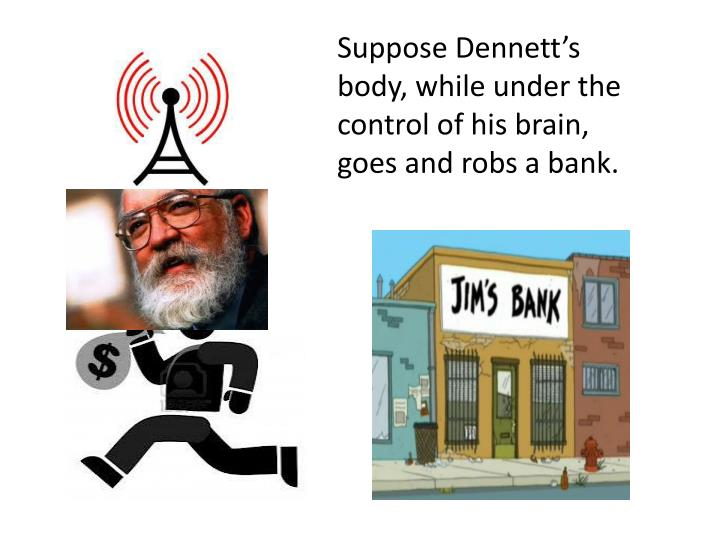 Suppose Dennett's body, while under the control of his brain, goes and robs a bank.