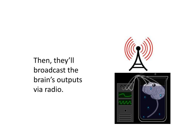 Then, they'll broadcast the brain's outputs via radio.
