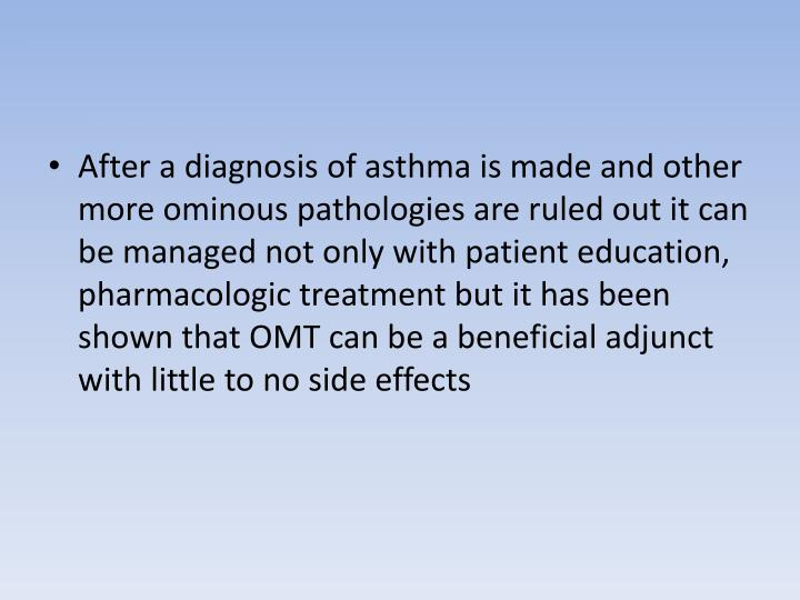 After a diagnosis of asthma is made and other more ominous pathologies are ruled out it can be managed not only with patient education, pharmacologic treatment but it has been shown that OMT can be a beneficial adjunct with little to no side effects