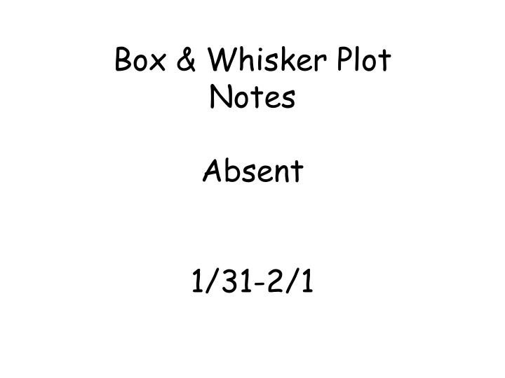 Box whisker plot notes absent 1 31 2 1