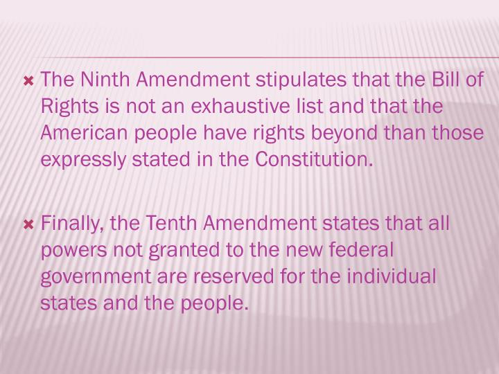 The Ninth Amendment stipulates that the Bill of Rights is not an exhaustive list and that the American people have rights beyond than those expressly stated in the Constitution.