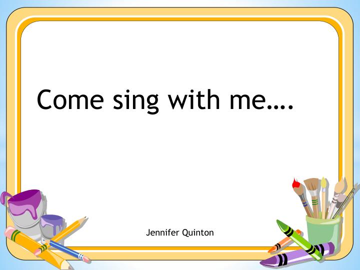 Come sing with me….