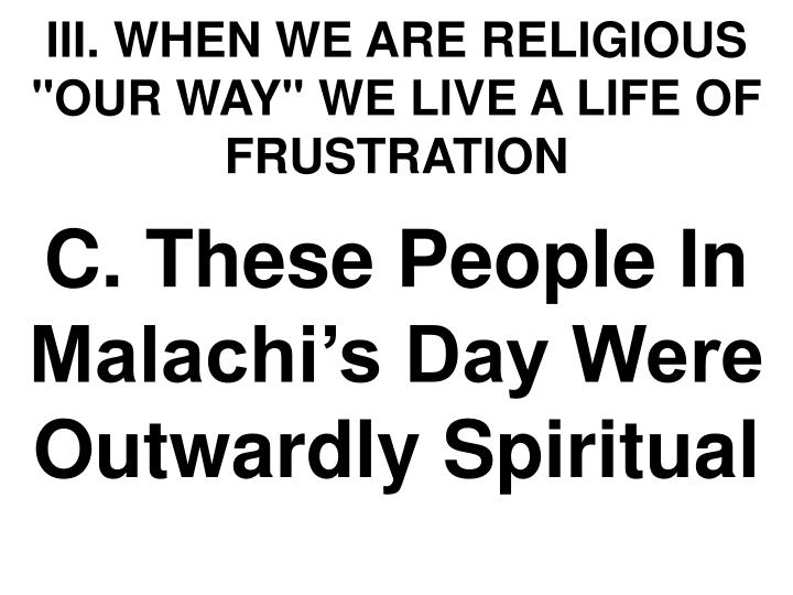 """III. WHEN WE ARE RELIGIOUS """"OUR WAY"""" WE LIVE A LIFE OF FRUSTRATION"""