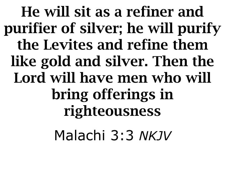 He will sit as a refiner and purifier of silver; he will purify the Levites and refine them like gold and silver. Then the Lord will have men who will bring offerings in