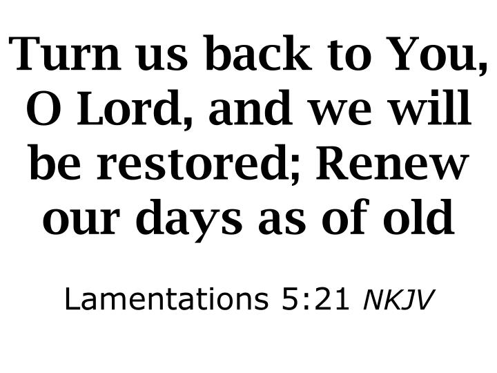 Turn us back to You, O Lord, and we will be restored