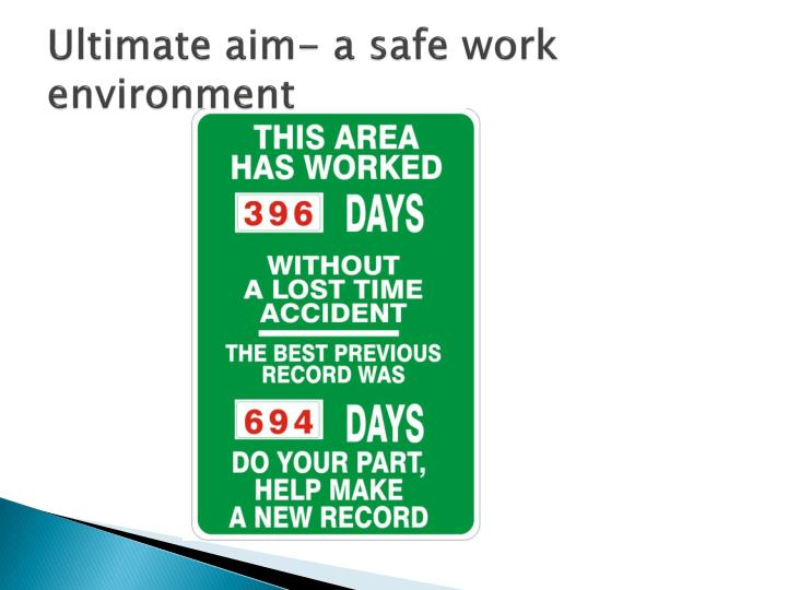 Ultimate aim- a safe work environment