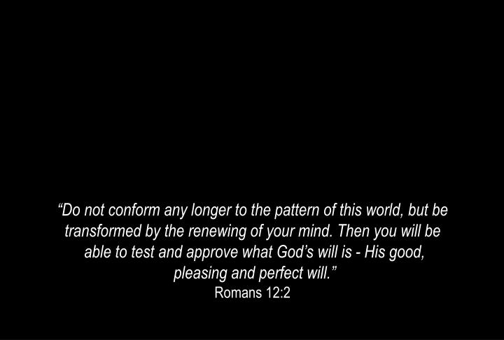 """""""Do not conform any longer to the pattern of this world, but be transformed by the renewing of your mind. Then you will be"""