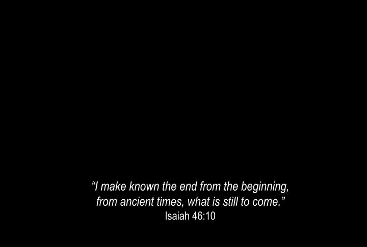 """""""I make known the end from the beginning,"""