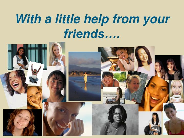 With a little help from your friends….