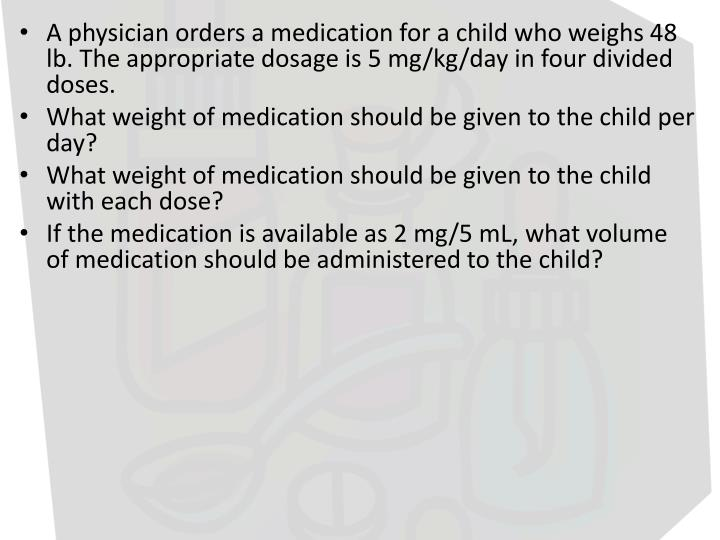 A physician orders a medication for a child who weighs 48 lb. The appropriate dosage is 5 mg/kg/day in four divided doses.