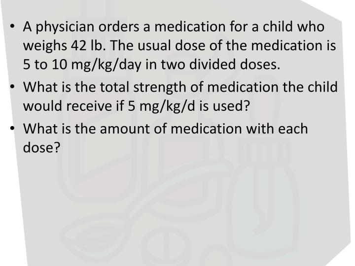 A physician orders a medication for a child who weighs 42 lb. The usual dose of the medication is 5 to 10 mg/kg/day in two divided doses.